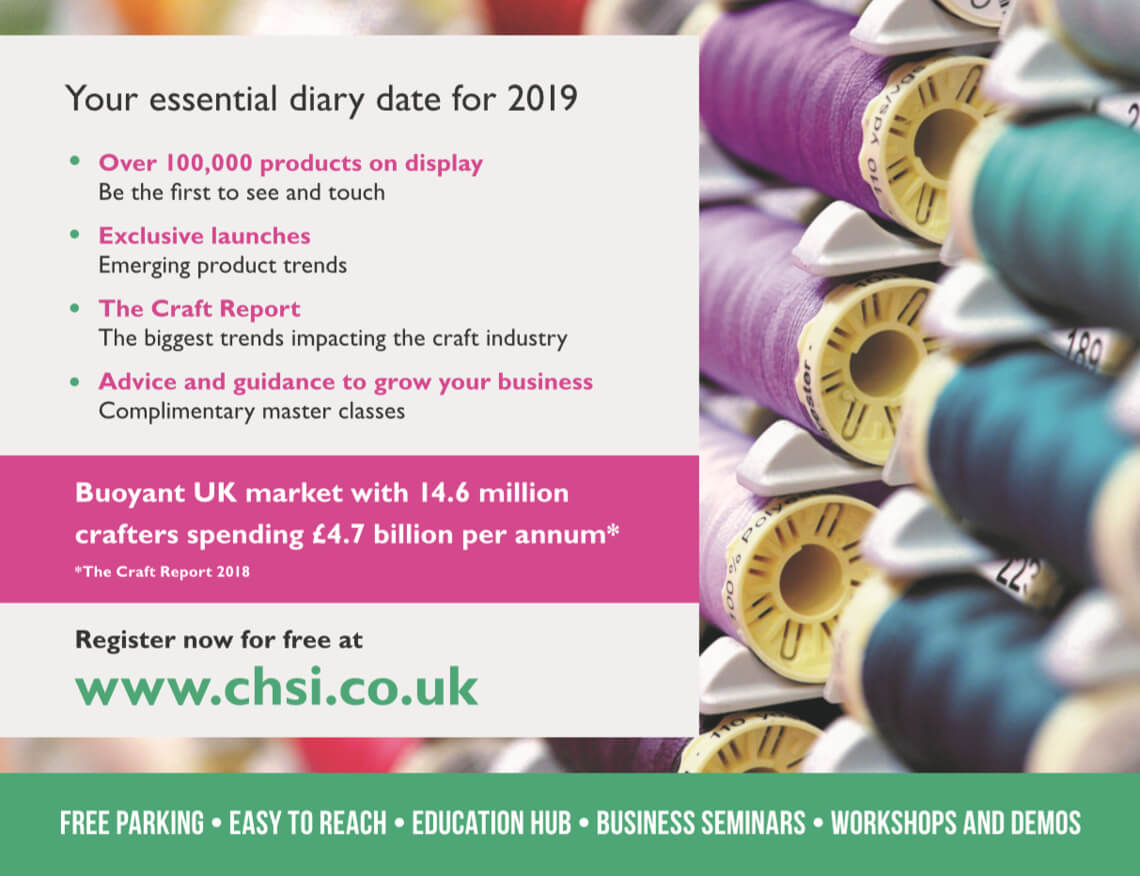 CHSI Stitches - Your essential diary date for 2019: Over 100,000 products on display - be the first to see and touch. Exclusive launches - emerging product trends. The Craft Report - the biggest trends impacting the craft industry. Advice and guidance to grow your business - complimentary master classes. Buoyant UK market with 14.6 million crafters spending £4.7 billion per annum* *The Craft Report 2018 Register now for free at www.chsi.co.uk FREE PARKING - EASY TO REACH - EDUCATION HUB - BUSINESS SEMINARS - WORKSHOPS AND DEMOS